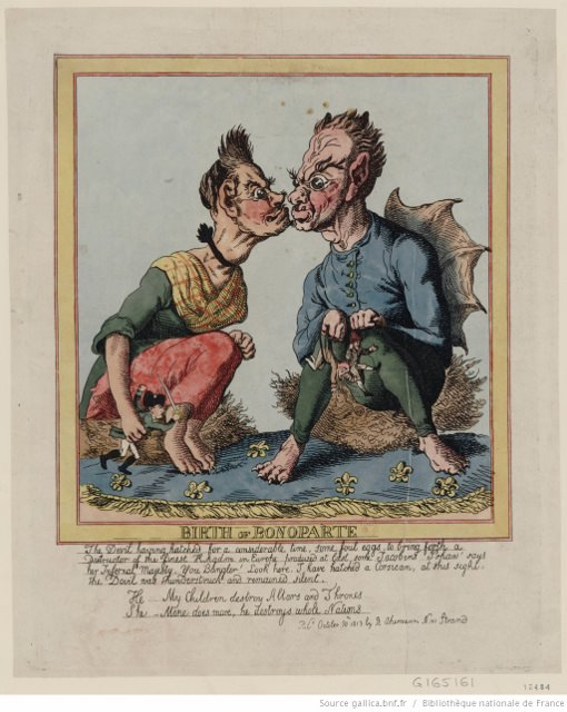 """Birth of Bonoparte."" Caricature of Napoleon's birth, published October 20, 1813 in London by R. Ackermann. ""The Devil having hatched for a considerable time, some foul eggs, to bring forth a Destructor of the finest Kingdom in Europe produced at last some Jacobins. 'Pshaw' says her Infernal Majesty, 'You Bungler. Look here, I have hatched a Corsican.' At this sight, the Devil was thunderstruck and remained silent. He: My children destroy Altars and Thrones. She: Mine does more, he destroys whole Nations."" Source: Gallica.bnf.fr/Bibliothèque nationale de France"
